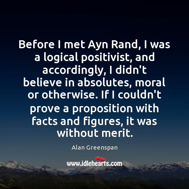 Before I met Ayn Rand, I was a logical positivist, and accordingly, Alan Greenspan Picture Quote