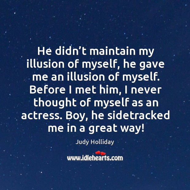 Before I met him, I never thought of myself as an actress. Boy, he sidetracked me in a great way! Judy Holliday Picture Quote