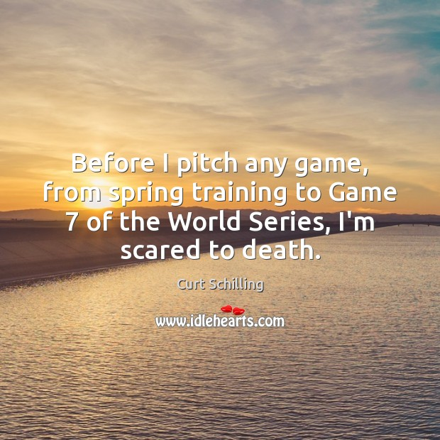 Before I pitch any game, from spring training to Game 7 of the Curt Schilling Picture Quote