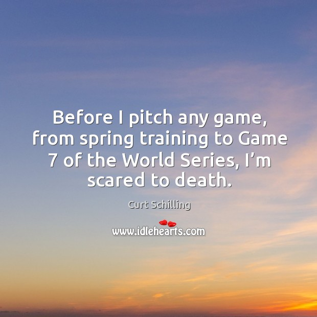 Before I pitch any game, from spring training to game 7 of the world series, I'm scared to death. Curt Schilling Picture Quote