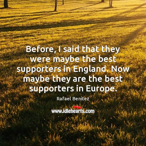 Before, I said that they were maybe the best supporters in England. Rafael Benitez Picture Quote