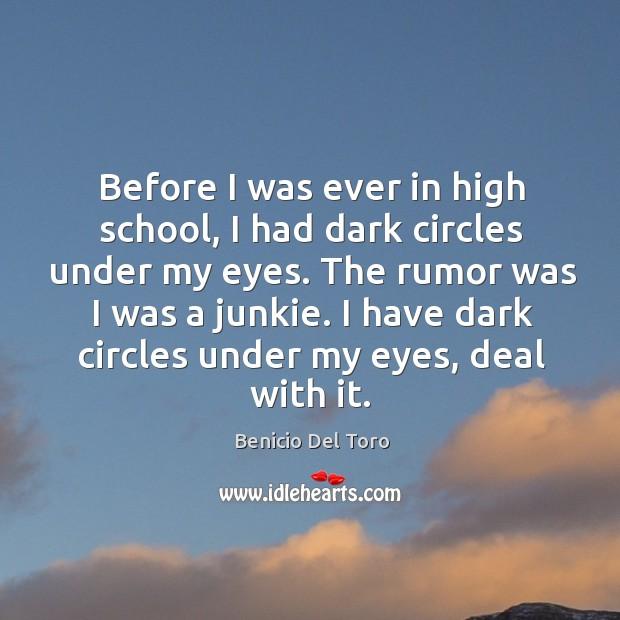 Before I was ever in high school, I had dark circles under my eyes. Benicio Del Toro Picture Quote
