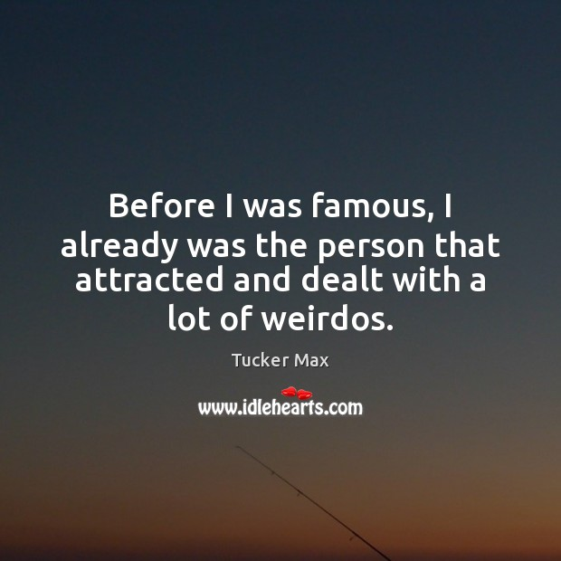 Before I was famous, I already was the person that attracted and Tucker Max Picture Quote
