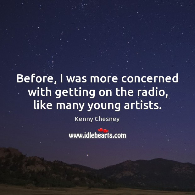 Before, I was more concerned with getting on the radio, like many young artists. Kenny Chesney Picture Quote
