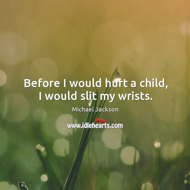 Before I would hurt a child, I would slit my wrists. Image