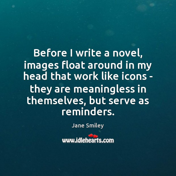 Before I write a novel, images float around in my head that Jane Smiley Picture Quote