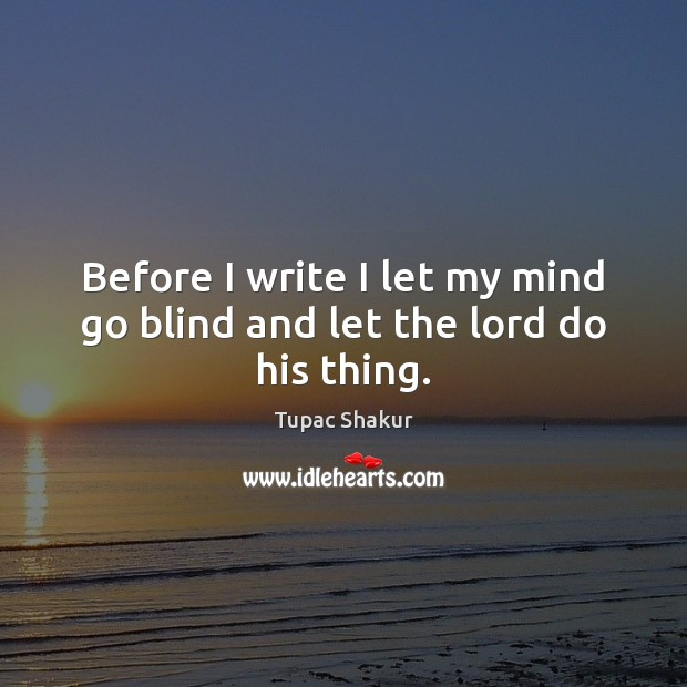 Image, Before I write I let my mind go blind and let the lord do his thing.