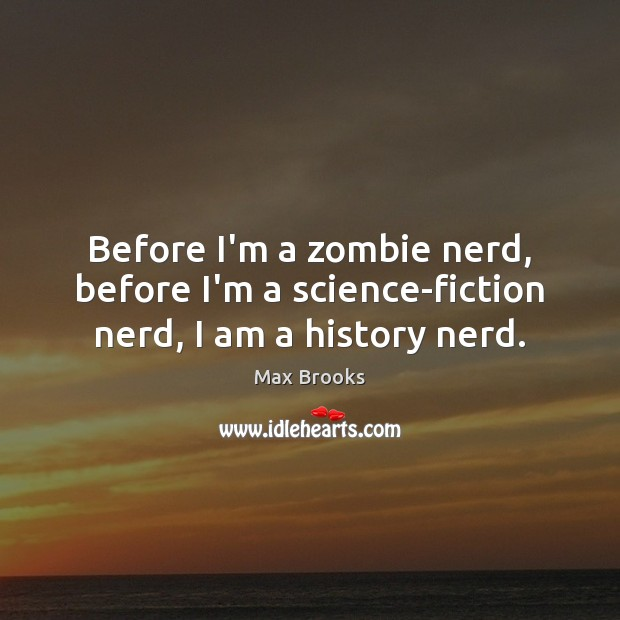 Before I'm a zombie nerd, before I'm a science-fiction nerd, I am a history nerd. Max Brooks Picture Quote