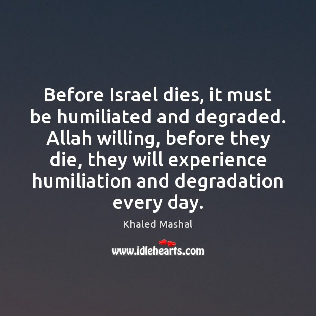 Before Israel dies, it must be humiliated and degraded. Allah willing, before Khaled Mashal Picture Quote