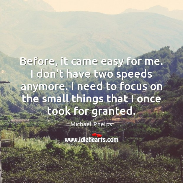 Before, it came easy for me. I don't have two speeds anymore. Michael Phelps Picture Quote
