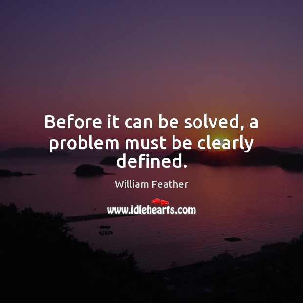 Before it can be solved, a problem must be clearly defined. William Feather Picture Quote