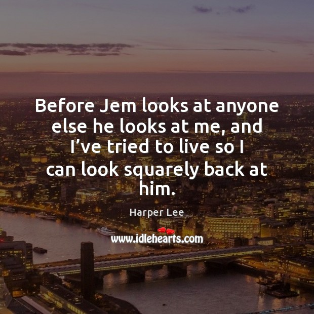Before Jem looks at anyone else he looks at me, and I' Harper Lee Picture Quote