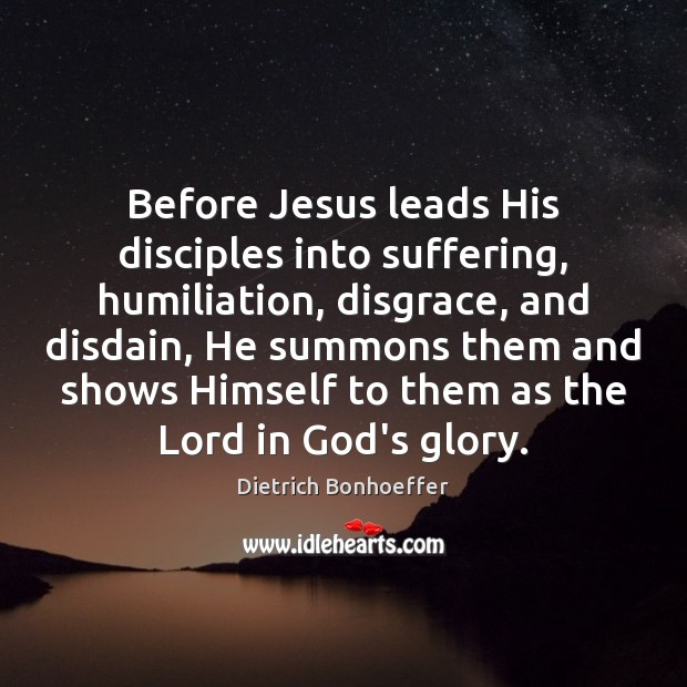 Before Jesus leads His disciples into suffering, humiliation, disgrace, and disdain, He Dietrich Bonhoeffer Picture Quote