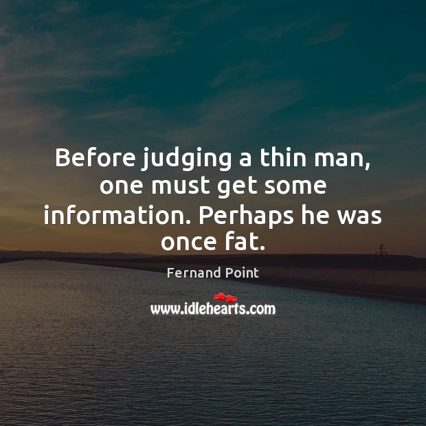 Before judging a thin man, one must get some information. Perhaps he was once fat. Fernand Point Picture Quote
