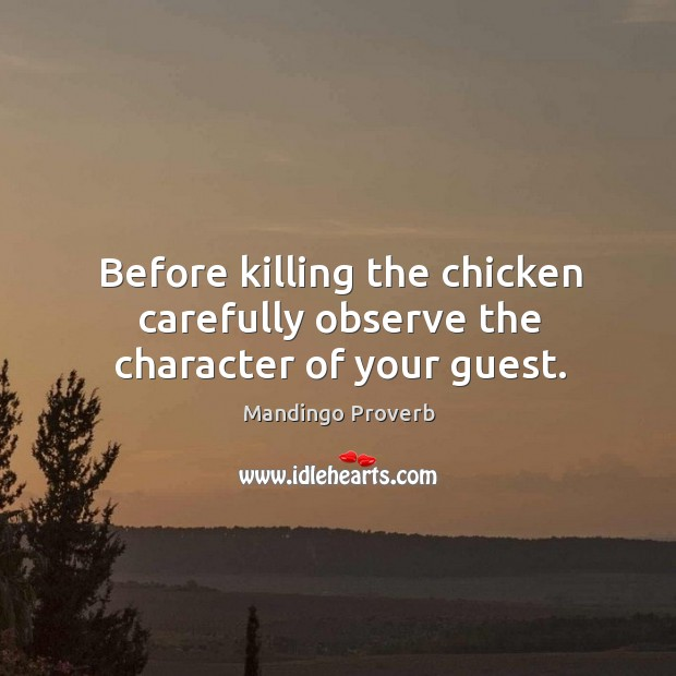 Before killing the chicken carefully observe the character of your guest. Mandingo Proverbs Image