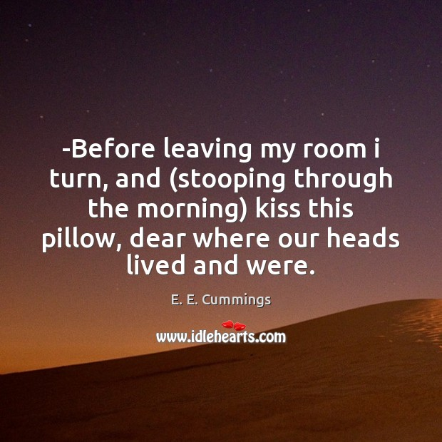 -Before leaving my room i turn, and (stooping through the morning) kiss Image