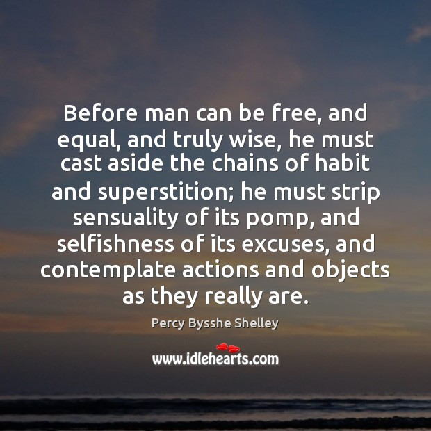 Before man can be free, and equal, and truly wise, he must Percy Bysshe Shelley Picture Quote