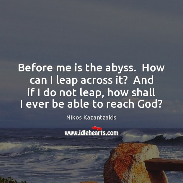 Before me is the abyss.  How can I leap across it?  And Nikos Kazantzakis Picture Quote