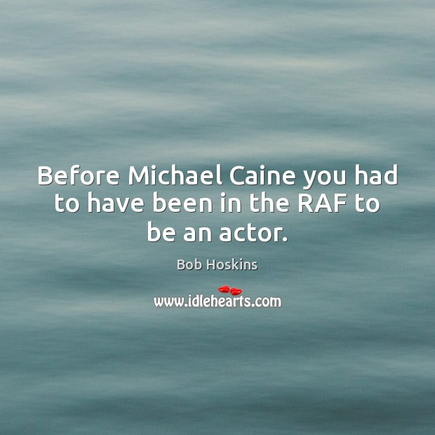 Image, Before Michael Caine you had to have been in the RAF to be an actor.