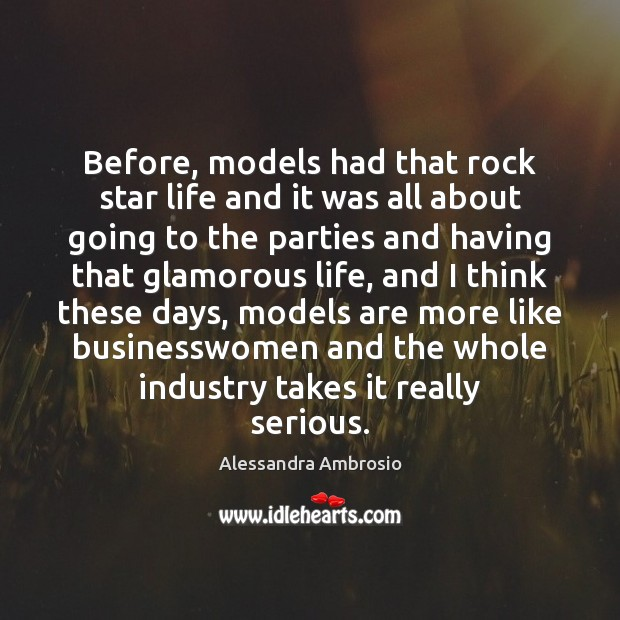Image, Before, models had that rock star life and it was all about