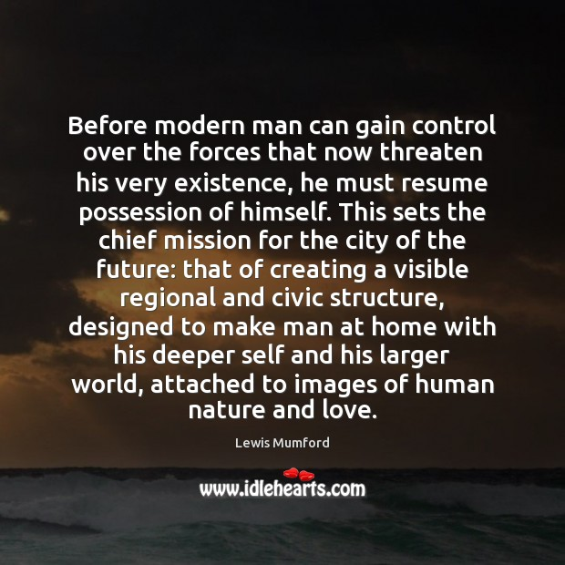 Before modern man can gain control over the forces that now threaten Lewis Mumford Picture Quote
