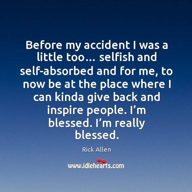 Before my accident I was a little too… selfish and self-absorbed and for me, to now be at the place Image