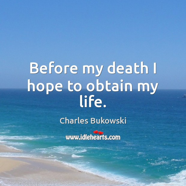 Before my death I hope to obtain my life. Charles Bukowski Picture Quote