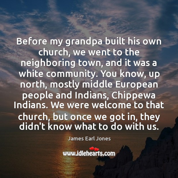 Before my grandpa built his own church, we went to the neighboring James Earl Jones Picture Quote