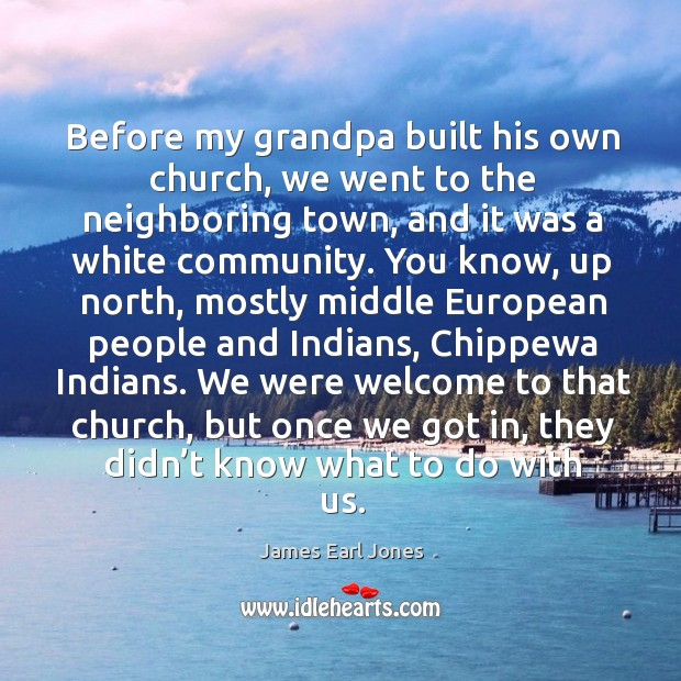 Before my grandpa built his own church James Earl Jones Picture Quote