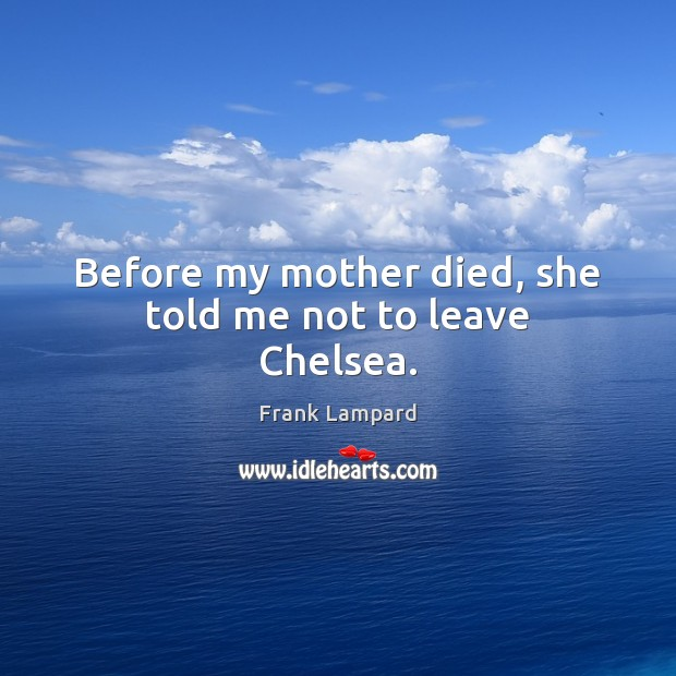 Before my mother died, she told me not to leave Chelsea. Frank Lampard Picture Quote