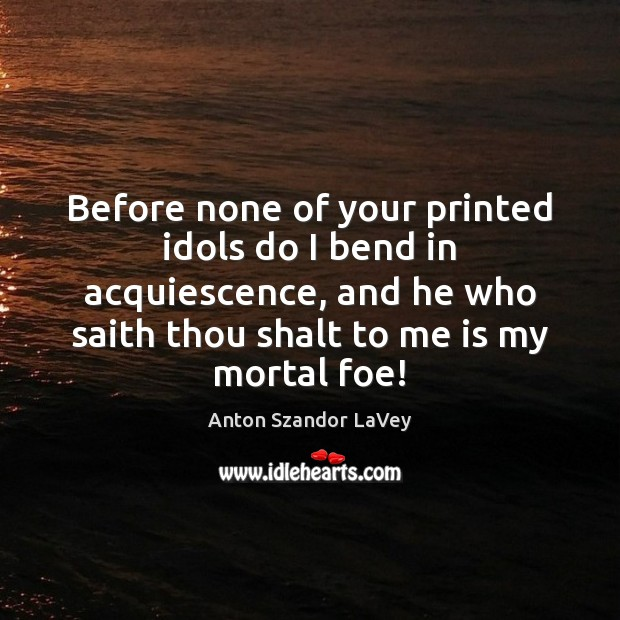 Before none of your printed idols do I bend in acquiescence, and Anton Szandor LaVey Picture Quote