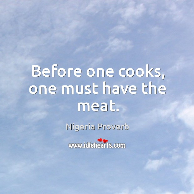 Before one cooks, one must have the meat. Nigeria Proverbs Image