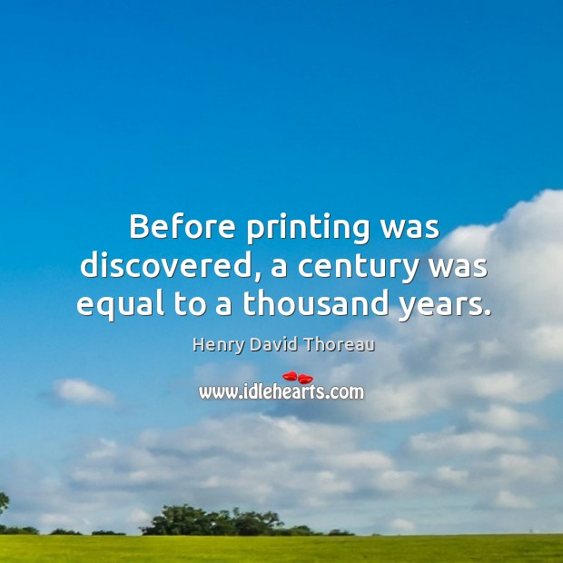Before printing was discovered, a century was equal to a thousand years. Image
