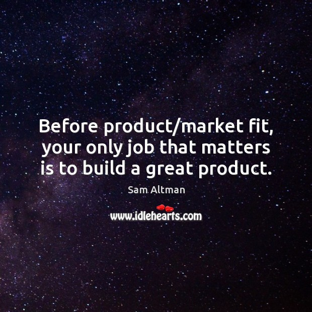 Before product/market fit, your only job that matters is to build a great product. Sam Altman Picture Quote
