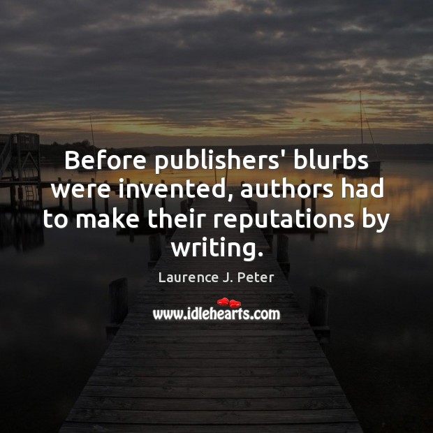 Before publishers' blurbs were invented, authors had to make their reputations by writing. Laurence J. Peter Picture Quote