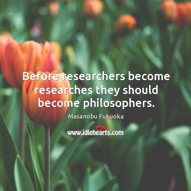 Before researchers become researches they should become philosophers. Masanobu Fukuoka Picture Quote