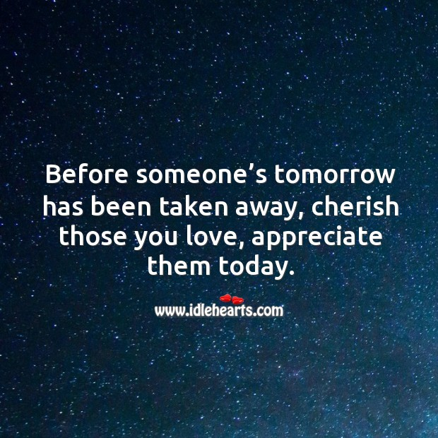 Before someone's tomorrow has been taken away, cherish those you love, appreciate them today. Image