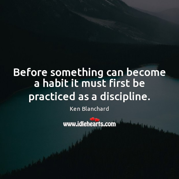 Image, Before something can become a habit it must first be practiced as a discipline.