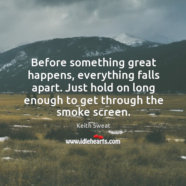 Before something great happens, everything falls apart. Just hold on long enough Image