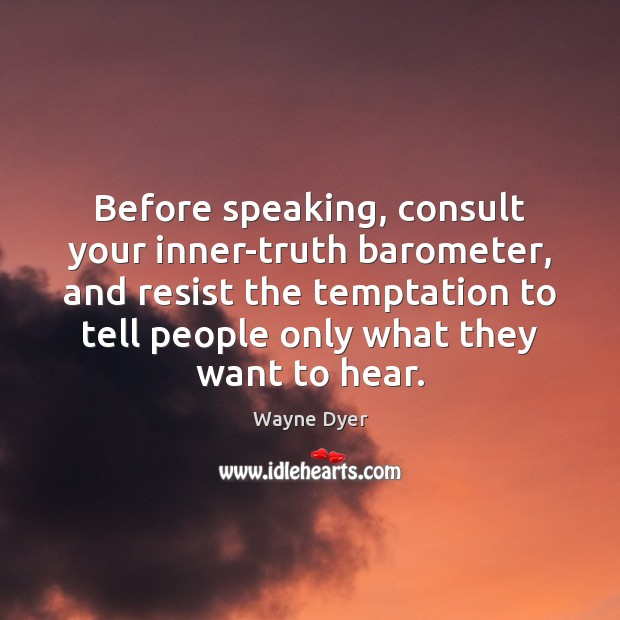Before speaking, consult your inner-truth barometer, and resist the temptation to tell Image