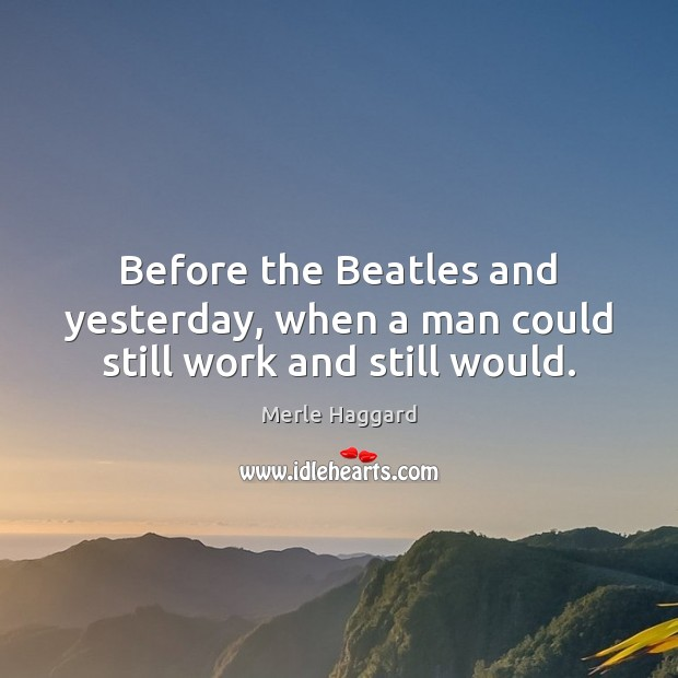 Before the Beatles and yesterday, when a man could still work and still would. Merle Haggard Picture Quote
