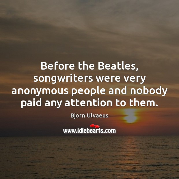 Before the Beatles, songwriters were very anonymous people and nobody paid any Bjorn Ulvaeus Picture Quote