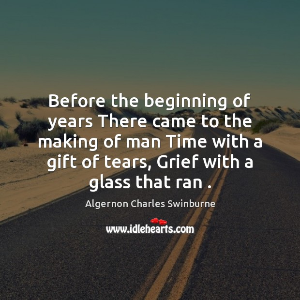 Before the beginning of years There came to the making of man Algernon Charles Swinburne Picture Quote