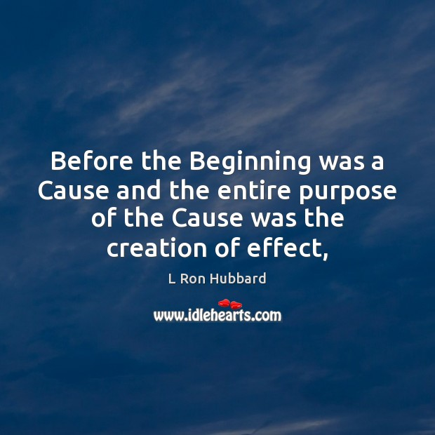 Before the Beginning was a Cause and the entire purpose of the L Ron Hubbard Picture Quote