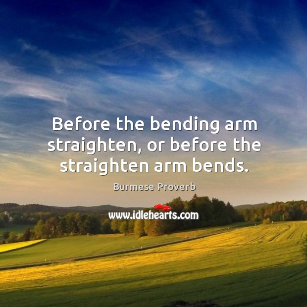 Before the bending arm straighten, or before the straighten arm bends. Burmese Proverbs Image