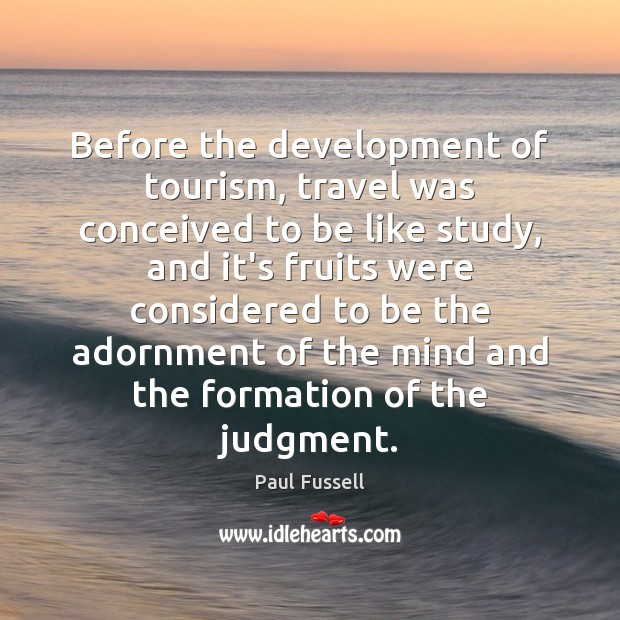 Before the development of tourism, travel was conceived to be like study, Paul Fussell Picture Quote