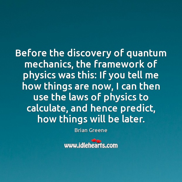 Before the discovery of quantum mechanics, the framework of physics was this: Image