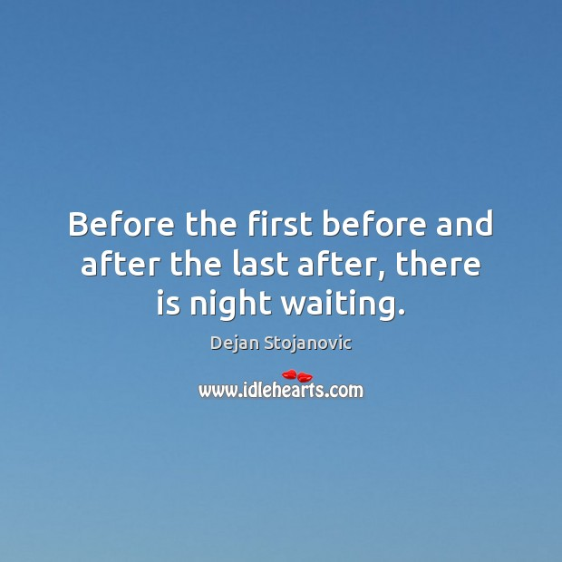 Before the first before and after the last after, there is night waiting. Image