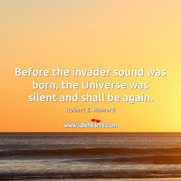 Before the invader sound was born, the Universe was silent and shall be again. Robert E. Howard Picture Quote