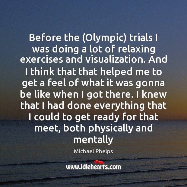 Before the (Olympic) trials I was doing a lot of relaxing exercises Michael Phelps Picture Quote